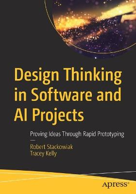 Design Thinking in Software and AI Projects: Proving Ideas Through Rapid Prototyping by Robert Stackowiak