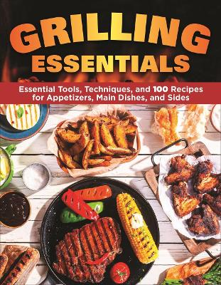Grilling Essentials: The All-in-One Guide to Firing Up 5-Star Meals with 130+ Recipes by Editors of Creative Homeowner