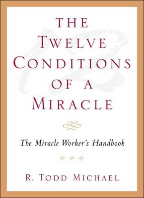 Twelve Conditions of a Miracle by R.Todd Michael