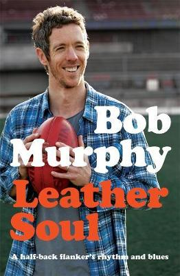 Leather Soul: A Half-back Flanker's Rhythm and Blues by Bob Murphy