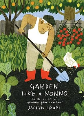 Garden Like a Nonno: The Italian Art of Growing Your Own Food by Jaclyn Crupi