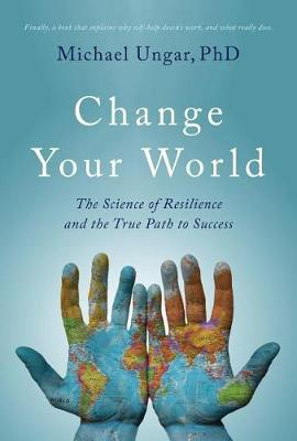 Change Your World: The Science of Resilience and the True Path to Success by Michael Ungar