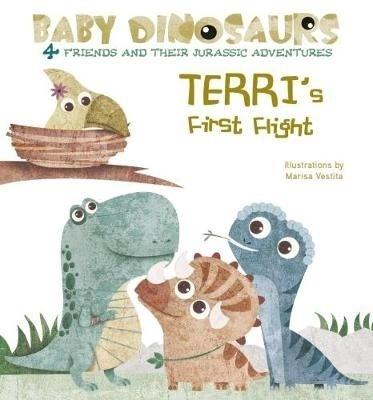 Baby Dinosaurs: Terri's First Flight by Marisa Vestita