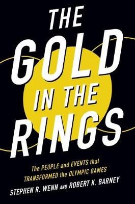 The Gold in the Rings: The People and Events That Transformed the Olympic Games by Stephen R Wenn