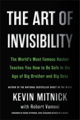 The Art of Invisibility: The World's Most Famous Hacker Teaches You How to Be Safe in the Age of Big Brother and Big Data by Kevin D. Mitnick