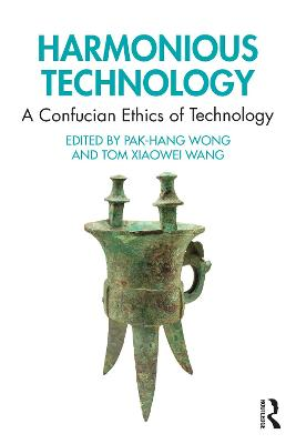 Harmonious Technology: A Confucian Ethics of Technology by Pak-Hang Wong