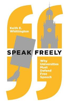 Speak Freely: Why Universities Must Defend Free Speech by Keith E. Whittington