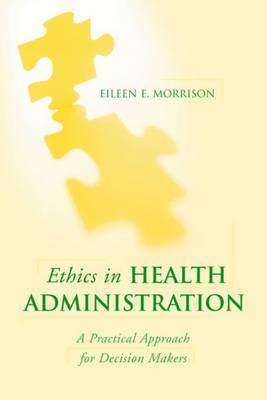 Ethics in Health Administration: A Practical Approach for Decision Makers by Sister Morrison