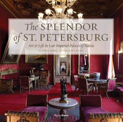 The Splendor of St. Petersburg: Art and Life in Late Imperial Palaces of Russia by Thierry Morel