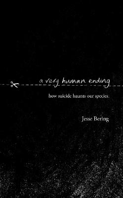 A Very Human Ending: How suicide haunts our species by Jesse Bering