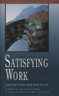 Satisfying Work: Christian Living from Nine to Five by R Paul Stevens
