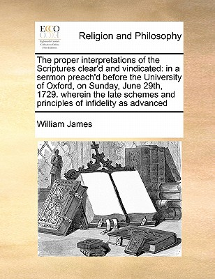 The Proper Interpretations of the Scriptures Clear'd and Vindicated: In a Sermon Preach'd Before the University of Oxford, on Sunday, June 29th, 1729. Wherein the Late Schemes and Principles of Infidelity as Advanced by Dr William James