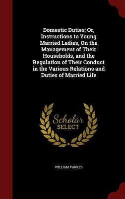 Domestic Duties; Or, Instructions to Young Married Ladies, on the Management of Their Households, and the Regulation of Their Conduct in the Various Relations and Duties of Married Life by Mrs William Parkes