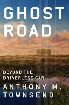 Ghost Road: Beyond the Driverless Car by Anthony M. Townsend