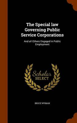The Special Law Governing Public Service Corporations by Bruce Wyman