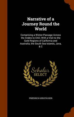 Narrative of a Journey Round the World: Comprising a Winter-Passage Across the Andes to Chili; With a Visit to the Gold Regions of California and Australia, the South Sea Islands, Java, & C by Friedrich Gerstacker