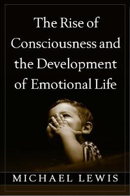 Rise of Consciousness and the Development of Emotional Life by Michael Lewis