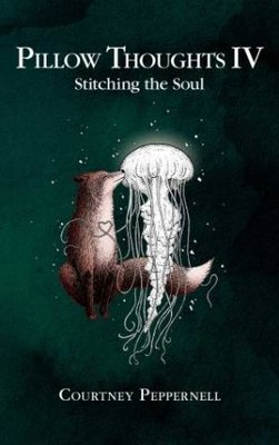 Pillow Thoughts IV: Stitching the Soul: Stitching the Soul by Courtney Peppernell