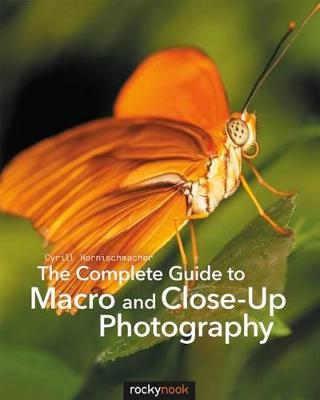 The Complete Guide to Macro and Close-Up Photography by Cyrill Harnischmacher