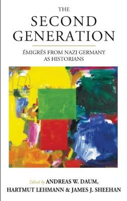 The Second Generation: Emigres from Nazi Germany as Historians by Andreas W. Daum