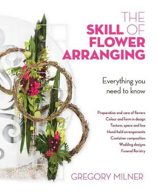 The Skill of Flower Arranging: Everything You Need to Know by Gregory Milner