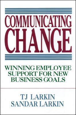 Communicating Change: Winning Employee Support for New Business Goals by T. J. Larkin