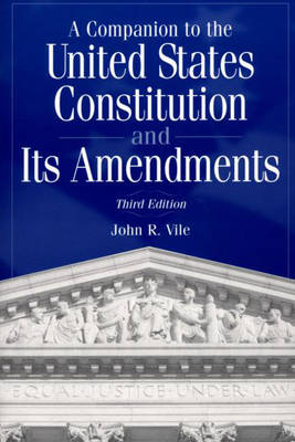 A Companion to the United States Constitution and Its Amendments, 3rd Edition by John R. Vile