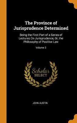 The Province of Jurisprudence Determined: Being the First Part of a Series of Lectures on Jurisprudence, Or, the Philosophy of Positive Law; Volume 3 by John Austin