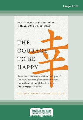 The Courage to be Happy: True contentment is within your power-the new Japanese phenomenon from the authors of the global bestseller, The Courage to be Disliked by Ichiro Kishimi and Fumitake Koga