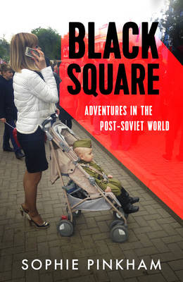 Black Square: Adventures in the Post-Soviet World by Sophie Pinkham