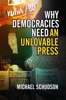 Why Democracies Need an Unlovable Press by Michael Schudson