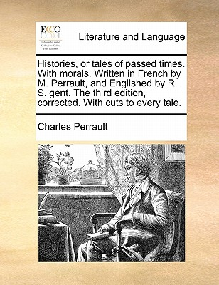 Histories, or Tales of Passed Times. with Morals. Written in French by M. Perrault, and Englished by R. S. Gent. the Third Edition, Corrected. with Cuts to Every Tale. by Charles Perrault
