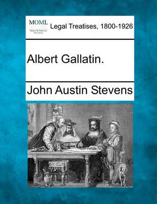 Albert Gallatin. by John Austin Stevens, Jr.