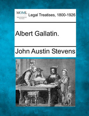 Albert Gallatin. by John Austin Stevens, Jr.