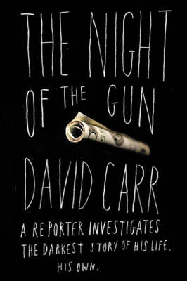 The Night of the Gun: A Reporter Investigates the Darkest Story of His Life. His Own. by David Carr