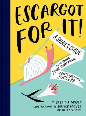 Escargot for It!: A Snail's Guide to Finding Your Own Trail & Shell-ebrating Success by Eunice Moyle