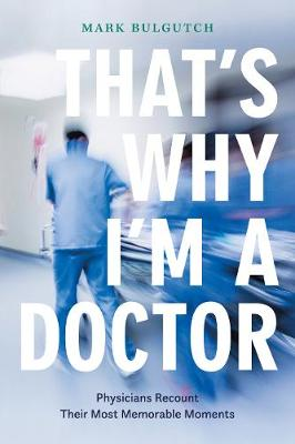 That's Why I'm a Doctor: Physicians Recount Their Most Memorable Moments by Mark Bulgutch