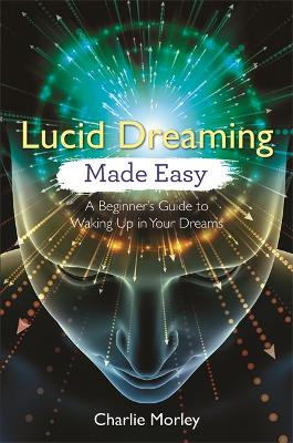 Lucid Dreaming Made Easy: A Beginner's Guide to Waking Up in Your Dreams by Charlie Morley