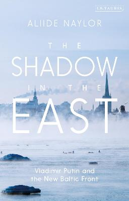 The Shadow in the East: Vladimir Putin and the New Baltic Front by Aliide Naylor