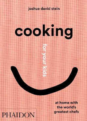 Cooking for Your Kids: Recipes and Stories from Chefs' Home Kitchens Around the World by Joshua David Stein