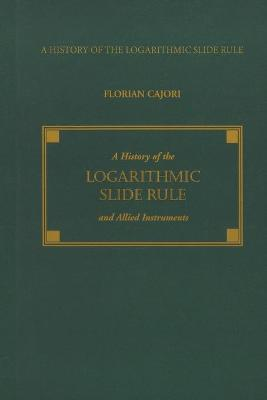 A History of the Logarithmic Slide Rule and Allied Instruments by Florian Cajori