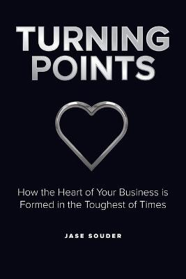 Turning Points: How the Heart of Your Business is Formed in the Toughest of Times by Jase Souder