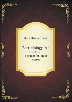 Bacteriology in a Nutshell a Primer for Junior Nurses by Mary Elizabeth Reid