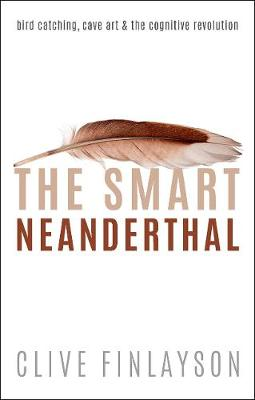 The Smart Neanderthal: Bird catching, Cave Art, and the Cognitive Revolution by Clive Finlayson