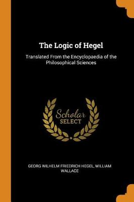 The Logic of Hegel: Translated from the Encyclopaedia of the Philosophical Sciences by Georg Wilhelm Friedrich Hegel