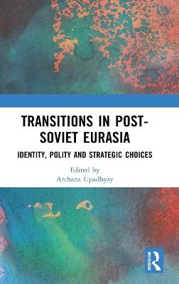Transitions in Post-Soviet Eurasia: Identity, Polity and Strategic Choices book