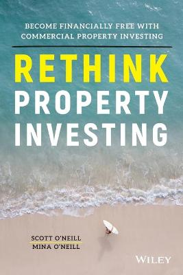 Rethink Property Investing: Become Financially Free with Commercial Property Investing by Scott O'Neill