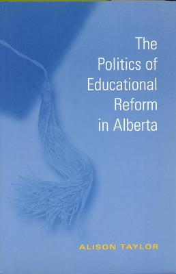 The Politics of Educational Reform in Alberta by Alison Taylor