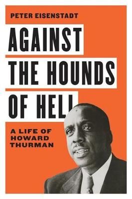 Against the Hounds of Hell: A Life of Howard Thurman by Peter Eisenstadt