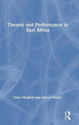 Theatre and Performance in East Africa by Osita Okagbue